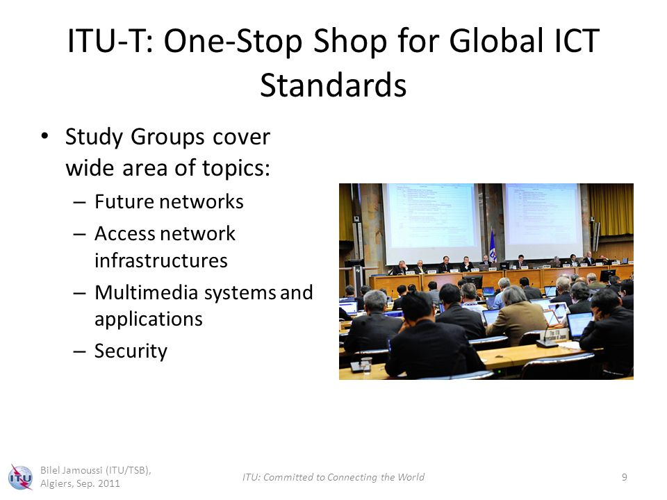ITU-T: One-Stop Shop for Global ICT Standards Study Groups cover wide area of topics: – Future networks – Access network infrastructures – Multimedia systems and applications – Security Bilel Jamoussi (ITU/TSB), Algiers, Sep.
