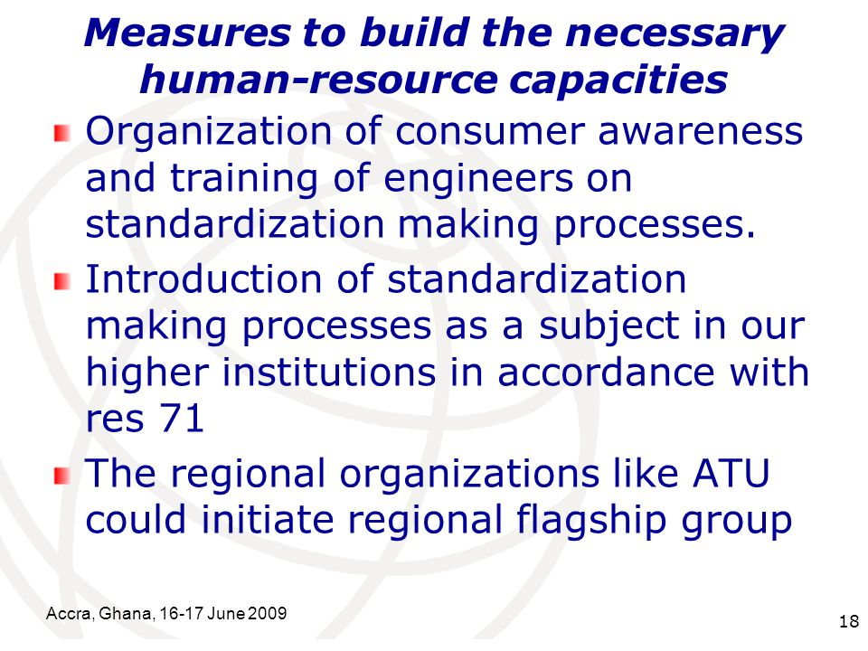 International Telecommunication Union Measures to build the necessary human-resource capacities Organization of consumer awareness and training of engineers on standardization making processes.