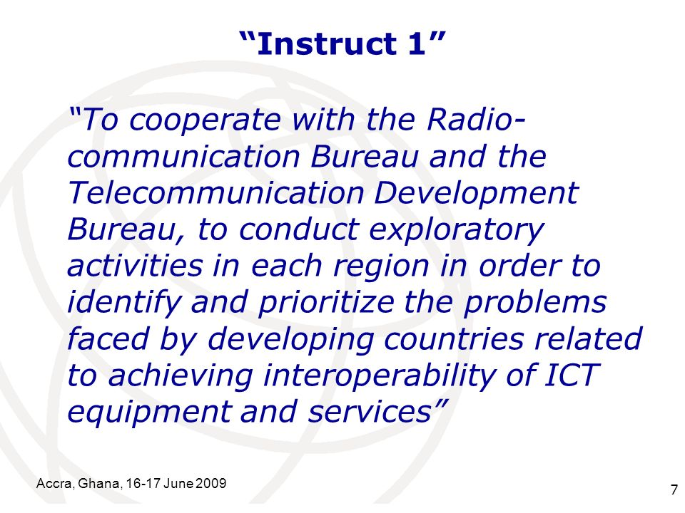 International Telecommunication Union Instruct 1 To cooperate with the Radio- communication Bureau and the Telecommunication Development Bureau, to conduct exploratory activities in each region in order to identify and prioritize the problems faced by developing countries related to achieving interoperability of ICT equipment and services Accra, Ghana, 16-17 June 2009 7