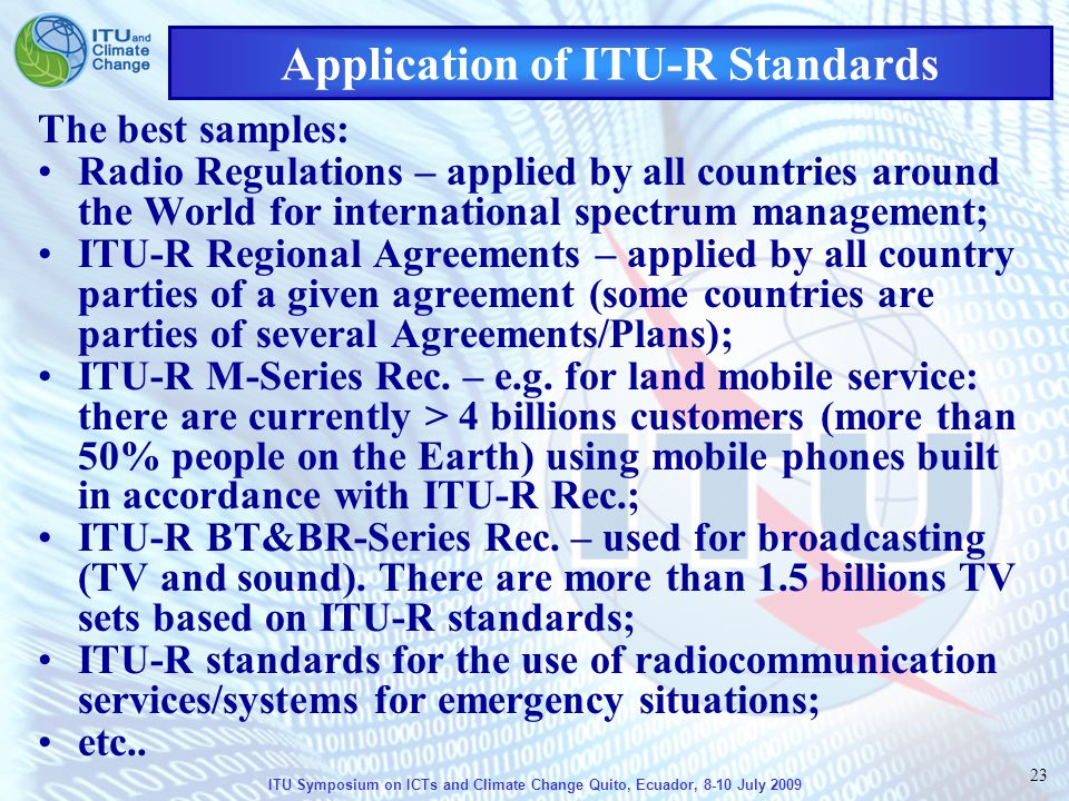 ITU Symposium on ICTs and Climate Change Quito, Ecuador, 8-10 July 2009 23 Application of ITU-R Standards The best samples: Radio Regulations – applied by all countries around the World for international spectrum management; ITU-R Regional Agreements – applied by all country parties of a given agreement (some countries are parties of several Agreements/Plans); ITU-R M-Series Rec.