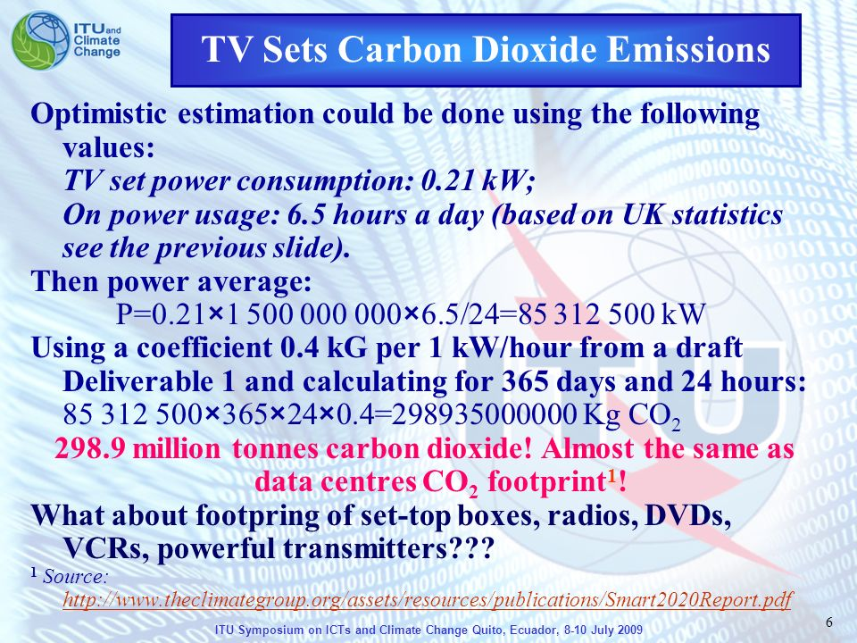 ITU Symposium on ICTs and Climate Change Quito, Ecuador, 8-10 July 2009 6 Optimistic estimation could be done using the following values: TV set power consumption: 0.21 kW; On power usage: 6.5 hours a day (based on UK statistics see the previous slide).