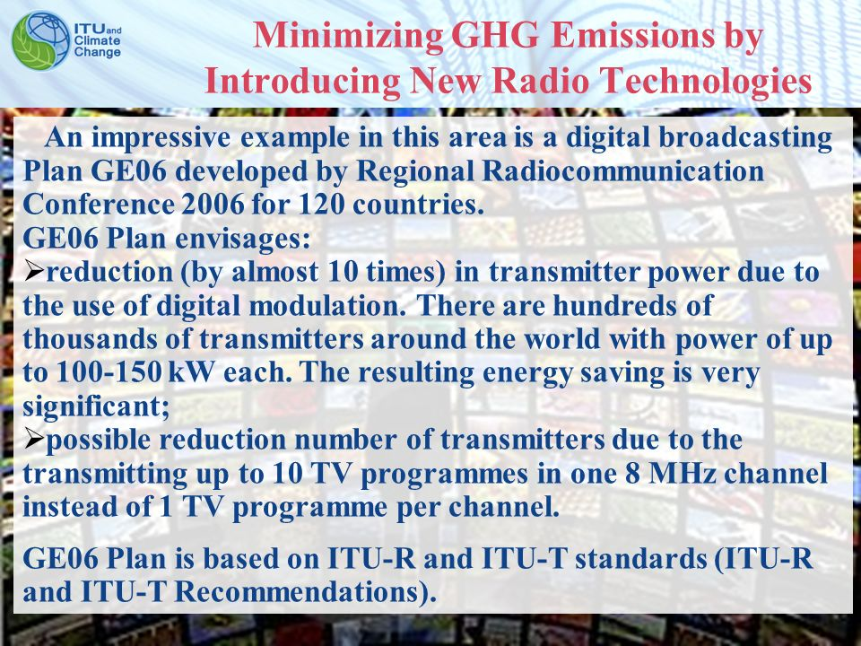 ITU Symposium on ICTs and Climate Change Quito, Ecuador, 8-10 July 2009 7 Minimizing GHG Emissions by Introducing New Radio Technologies An impressive example in this area is a digital broadcasting Plan GE06 developed by Regional Radiocommunication Conference 2006 for 120 countries.
