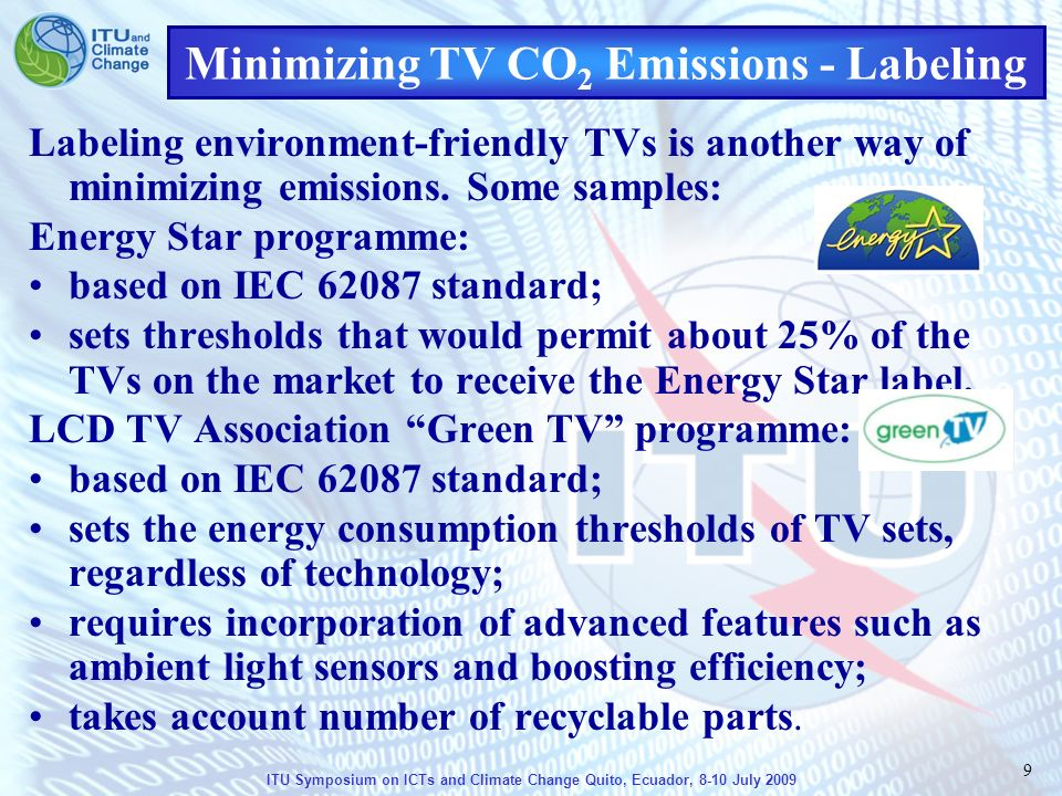 ITU Symposium on ICTs and Climate Change Quito, Ecuador, 8-10 July 2009 9 Minimizing TV CO 2 Emissions - Labeling Labeling environment-friendly TVs is another way of minimizing emissions.
