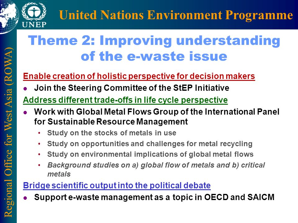 Regional Office for West Asia (ROWA) United Nations Environment Programme Theme 2: Improving understanding of the e-waste issue Enable creation of holistic perspective for decision makers l Join the Steering Committee of the StEP Initiative Address different trade-offs in life cycle perspective l Work with Global Metal Flows Group of the International Panel for Sustainable Resource Management Study on the stocks of metals in use Study on opportunities and challenges for metal recycling Study on environmental implications of global metal flows Background studies on a) global flow of metals and b) critical metals Bridge scientific output into the political debate l Support e-waste management as a topic in OECD and SAICM