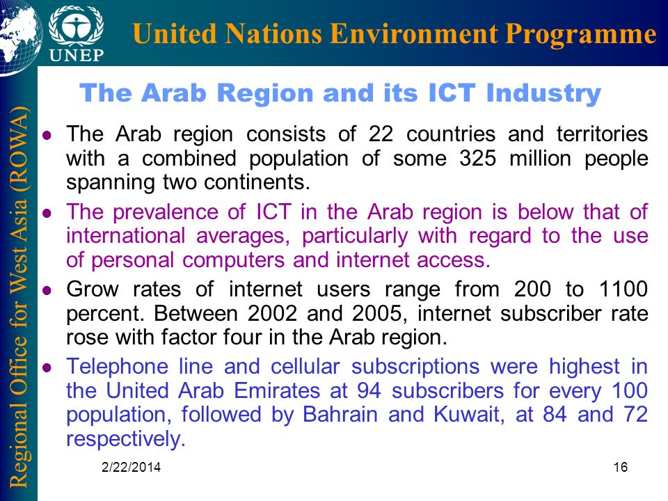 Regional Office for West Asia (ROWA) United Nations Environment Programme 2/22/201416 The Arab Region and its ICT Industry l The Arab region consists of 22 countries and territories with a combined population of some 325 million people spanning two continents.