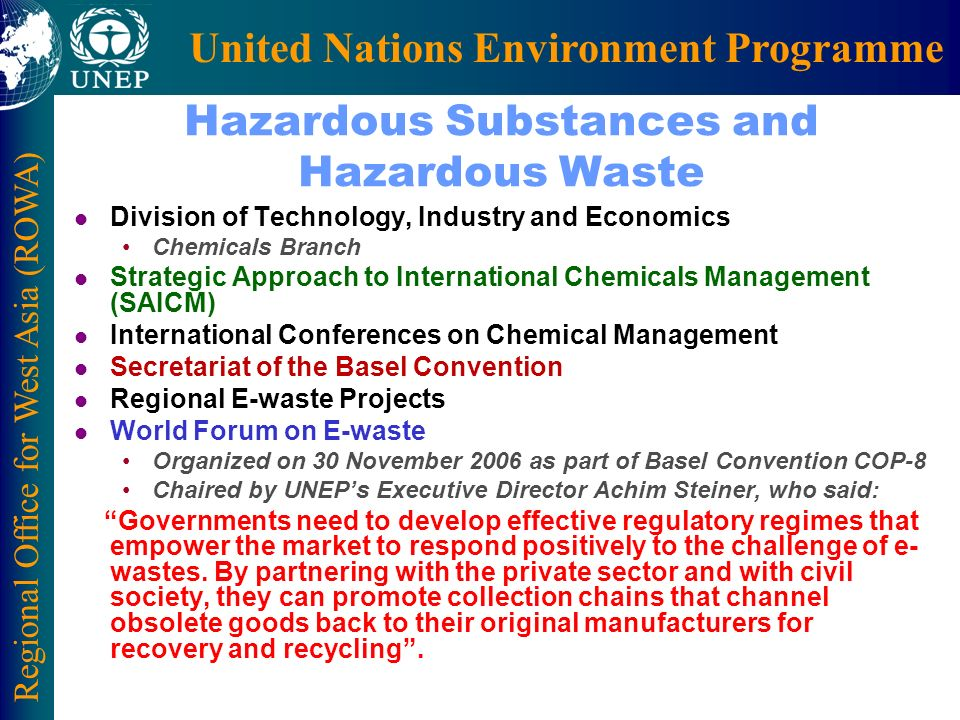 Regional Office for West Asia (ROWA) United Nations Environment Programme Hazardous Substances and Hazardous Waste l Division of Technology, Industry and Economics Chemicals Branch l Strategic Approach to International Chemicals Management (SAICM) l International Conferences on Chemical Management l Secretariat of the Basel Convention l Regional E-waste Projects l World Forum on E-waste Organized on 30 November 2006 as part of Basel Convention COP-8 Chaired by UNEPs Executive Director Achim Steiner, who said: Governments need to develop effective regulatory regimes that empower the market to respond positively to the challenge of e- wastes.