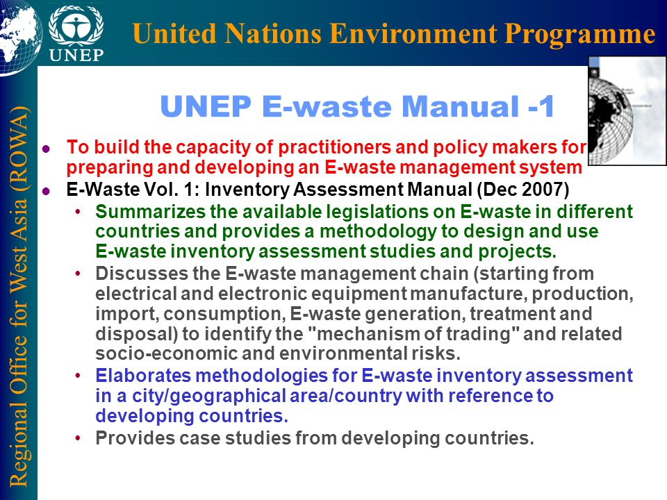Regional Office for West Asia (ROWA) United Nations Environment Programme UNEP E-waste Manual -1 l To build the capacity of practitioners and policy makers for preparing and developing an E-waste management system l E-Waste Vol.