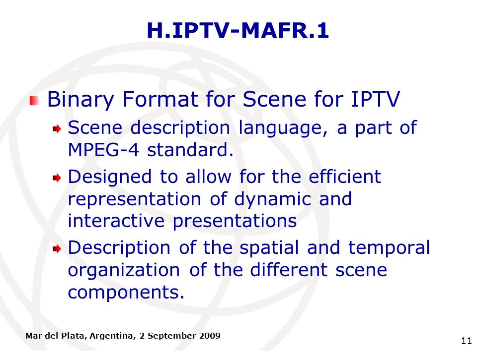 International Telecommunication Union H.IPTV-MAFR.1 Binary Format for Scene for IPTV Scene description language, a part of MPEG-4 standard. Designed t