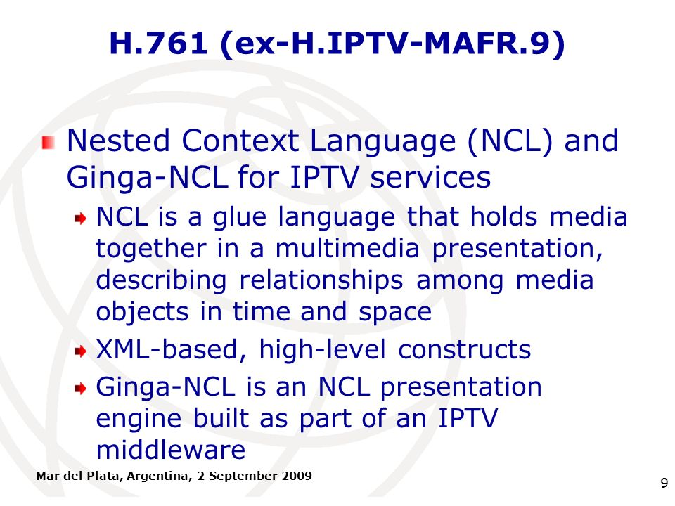 International Telecommunication Union H.761 (ex-H.IPTV-MAFR.9) Nested Context Language (NCL) and Ginga-NCL for IPTV services NCL is a glue language th
