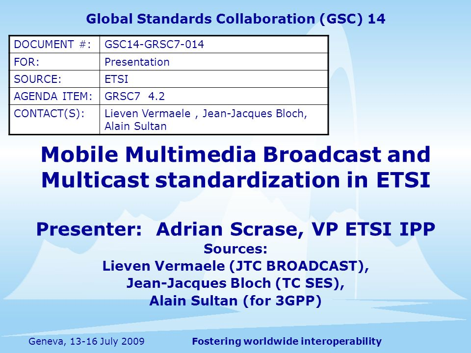 Fostering worldwide interoperabilityGeneva, 13-16 July 2009 Mobile Multimedia Broadcast and Multicast standardization in ETSI Presenter: Adrian Scrase, VP ETSI IPP Sources: Lieven Vermaele (JTC BROADCAST), Jean-Jacques Bloch (TC SES), Alain Sultan (for 3GPP) Global Standards Collaboration (GSC) 14 DOCUMENT #:GSC14-GRSC7-014 FOR:Presentation SOURCE:ETSI AGENDA ITEM:GRSC7 4.2 CONTACT(S):Lieven Vermaele, Jean-Jacques Bloch, Alain Sultan