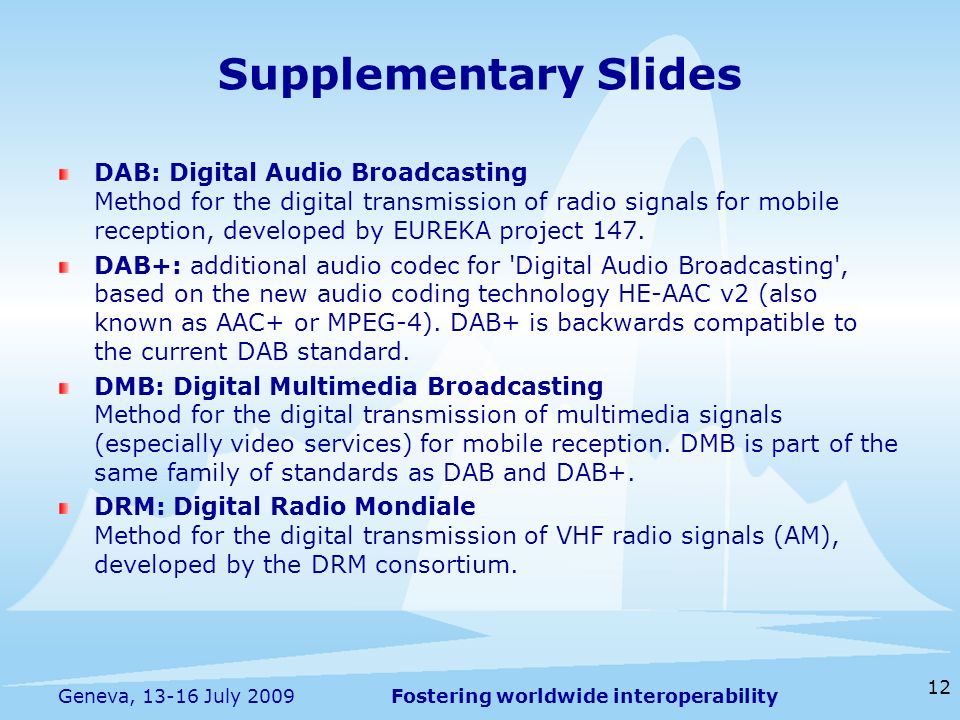 Fostering worldwide interoperability 12 Geneva, 13-16 July 2009 DAB: Digital Audio Broadcasting Method for the digital transmission of radio signals for mobile reception, developed by EUREKA project 147.