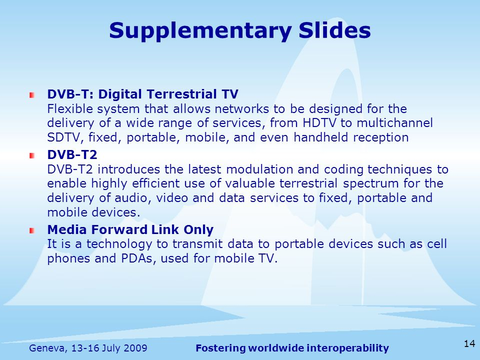 Fostering worldwide interoperability Supplementary Slides DVB-T: Digital Terrestrial TV Flexible system that allows networks to be designed for the delivery of a wide range of services, from HDTV to multichannel SDTV, fixed, portable, mobile, and even handheld reception DVB-T2 DVB-T2 introduces the latest modulation and coding techniques to enable highly efficient use of valuable terrestrial spectrum for the delivery of audio, video and data services to fixed, portable and mobile devices.