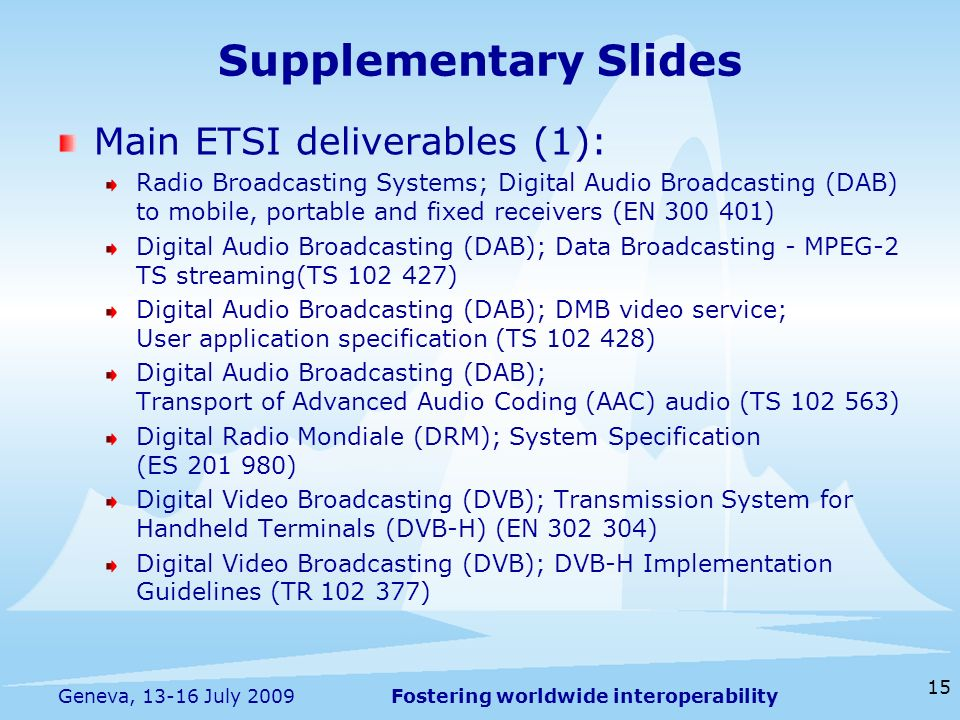 Fostering worldwide interoperability Supplementary Slides Main ETSI deliverables (1): Radio Broadcasting Systems; Digital Audio Broadcasting (DAB) to