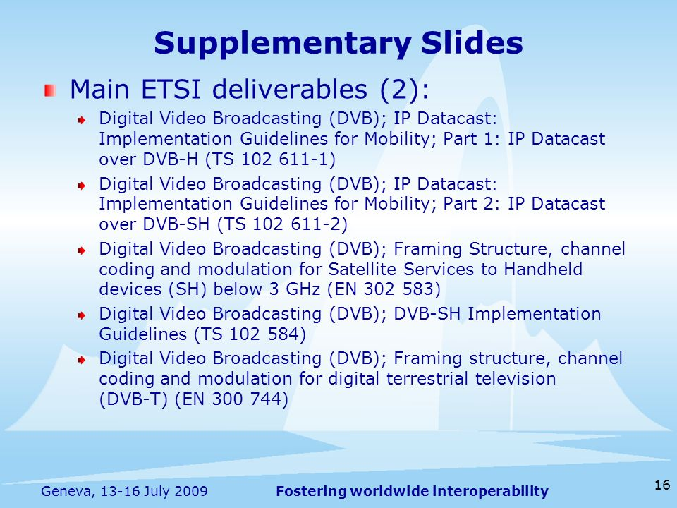 Fostering worldwide interoperability Supplementary Slides Main ETSI deliverables (2): Digital Video Broadcasting (DVB); IP Datacast: Implementation Guidelines for Mobility; Part 1: IP Datacast over DVB-H (TS 102 611-1) Digital Video Broadcasting (DVB); IP Datacast: Implementation Guidelines for Mobility; Part 2: IP Datacast over DVB-SH (TS 102 611-2) Digital Video Broadcasting (DVB); Framing Structure, channel coding and modulation for Satellite Services to Handheld devices (SH) below 3 GHz (EN 302 583) Digital Video Broadcasting (DVB); DVB-SH Implementation Guidelines (TS 102 584) Digital Video Broadcasting (DVB); Framing structure, channel coding and modulation for digital terrestrial television (DVB-T) (EN 300 744) 16 Geneva, 13-16 July 2009