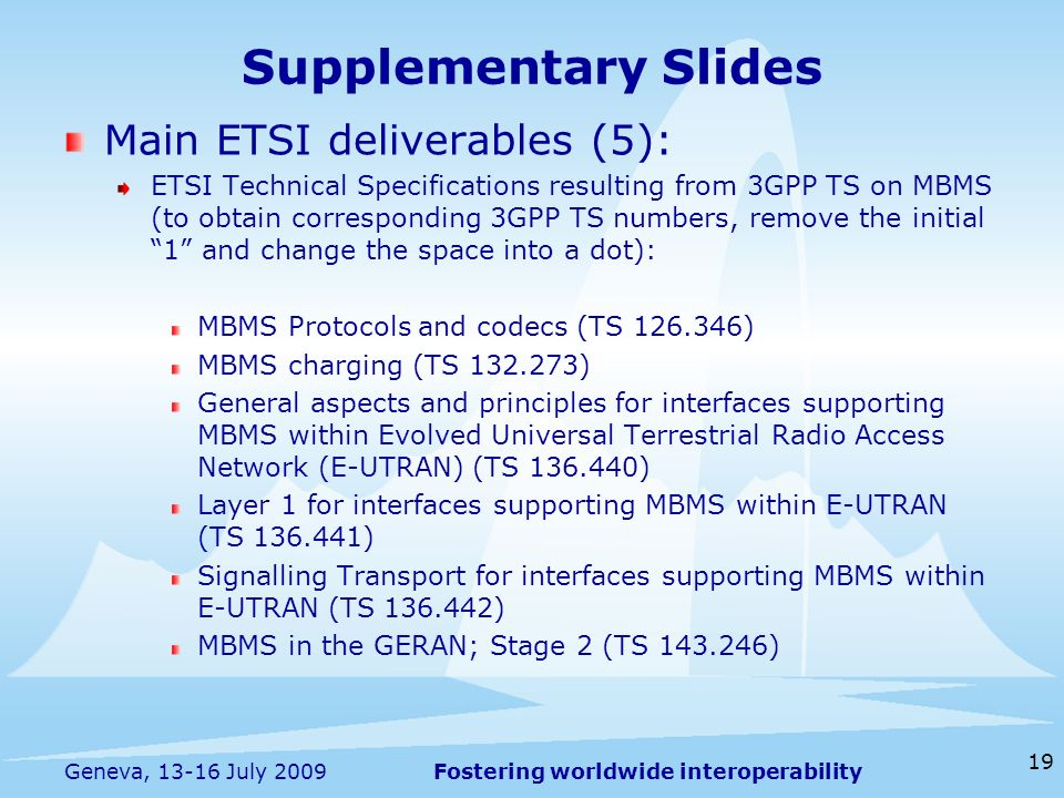 Fostering worldwide interoperability Supplementary Slides Main ETSI deliverables (5): ETSI Technical Specifications resulting from 3GPP TS on MBMS (to