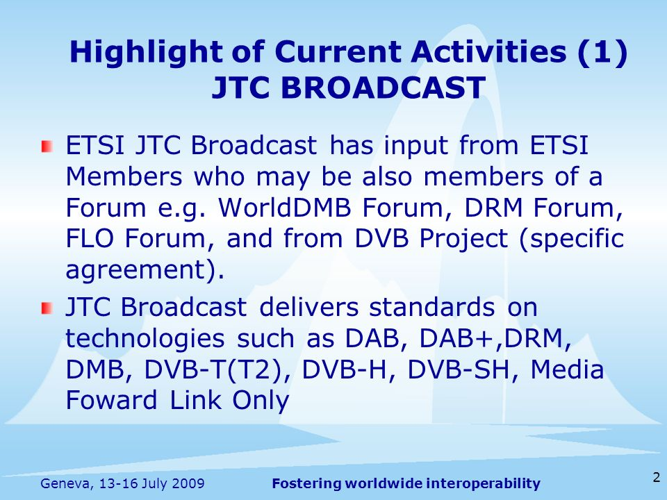 Fostering worldwide interoperability 2 Geneva, 13-16 July 2009 ETSI JTC Broadcast has input from ETSI Members who may be also members of a Forum e.g.