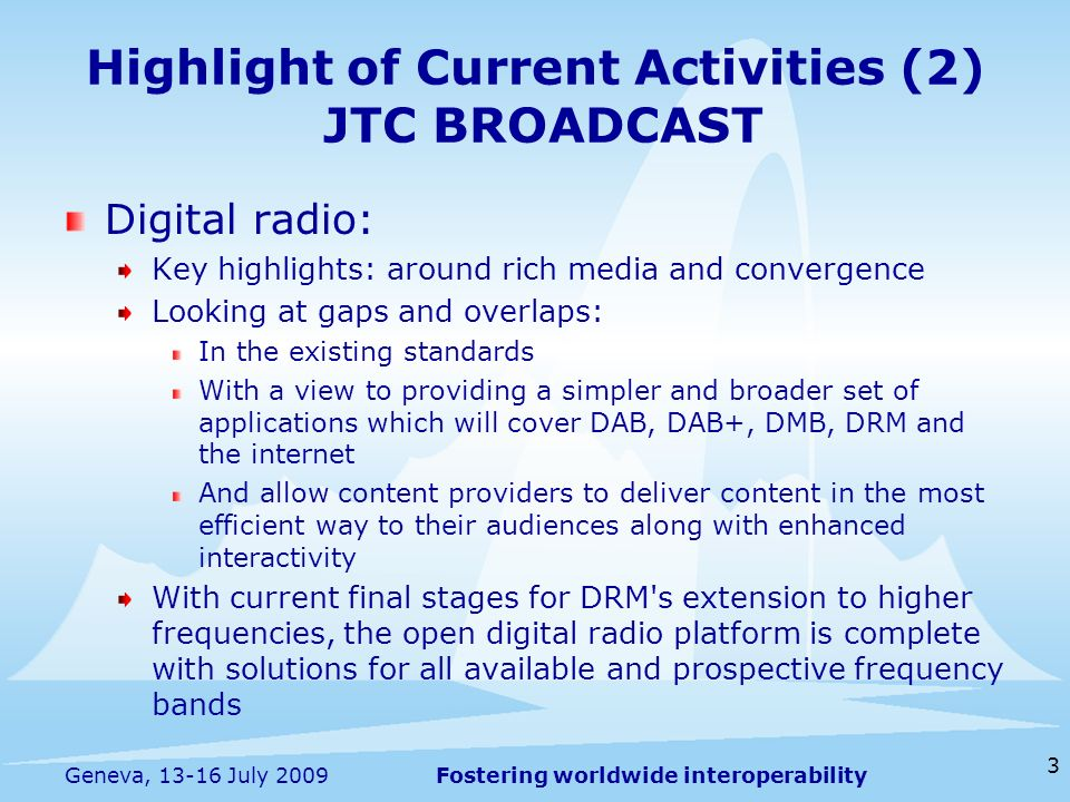Fostering worldwide interoperability Highlight of Current Activities (2) JTC BROADCAST Digital radio: Key highlights: around rich media and convergence Looking at gaps and overlaps: In the existing standards With a view to providing a simpler and broader set of applications which will cover DAB, DAB+, DMB, DRM and the internet And allow content providers to deliver content in the most efficient way to their audiences along with enhanced interactivity With current final stages for DRM s extension to higher frequencies, the open digital radio platform is complete with solutions for all available and prospective frequency bands 3 Geneva, 13-16 July 2009