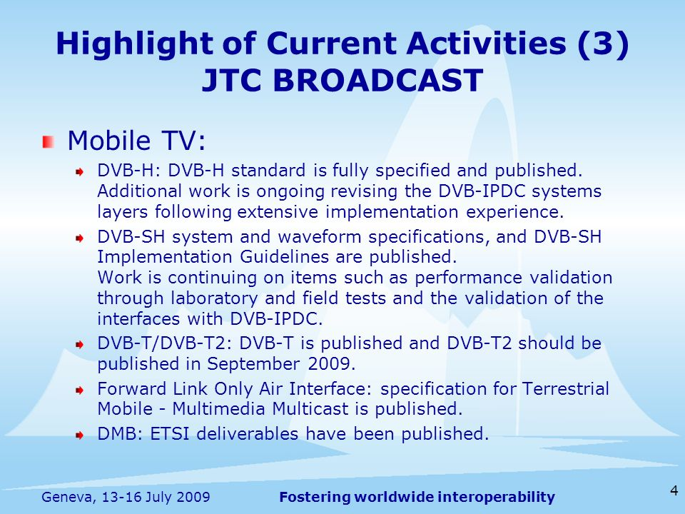 Fostering worldwide interoperability Highlight of Current Activities (3) JTC BROADCAST Mobile TV: DVB-H: DVB-H standard is fully specified and publish