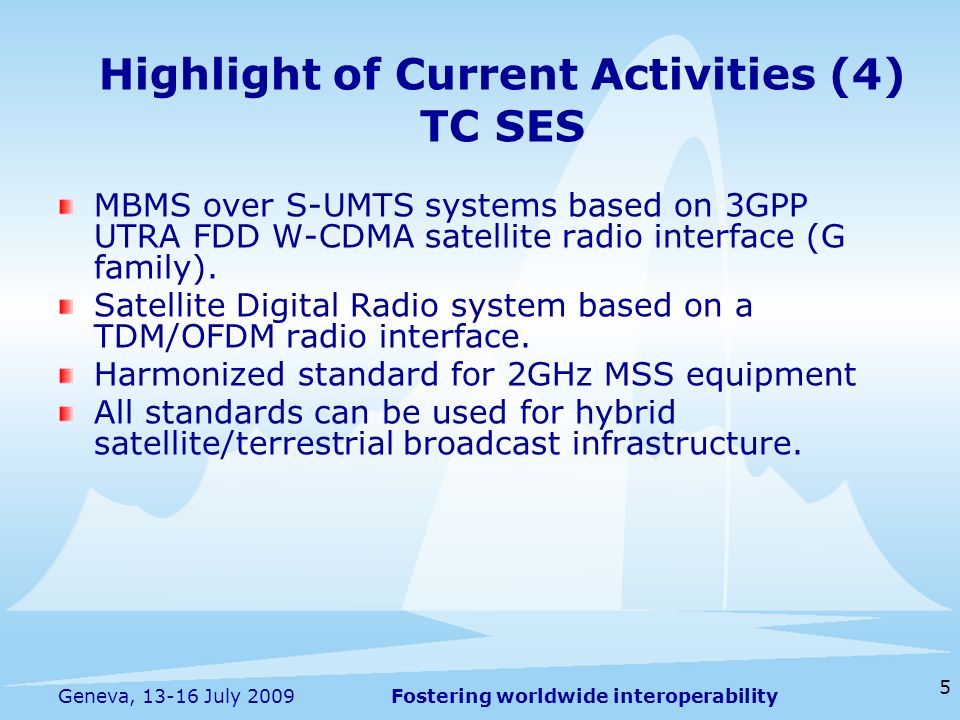 Fostering worldwide interoperability 5 Geneva, 13-16 July 2009 MBMS over S-UMTS systems based on 3GPP UTRA FDD W-CDMA satellite radio interface (G fam