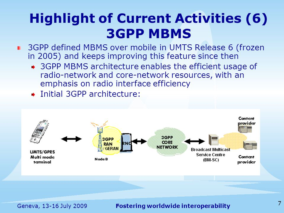 Fostering worldwide interoperability 7 Geneva, 13-16 July 2009 3GPP defined MBMS over mobile in UMTS Release 6 (frozen in 2005) and keeps improving this feature since then 3GPP MBMS architecture enables the efficient usage of radio-network and core-network resources, with an emphasis on radio interface efficiency Initial 3GPP architecture: Highlight of Current Activities (6) 3GPP MBMS