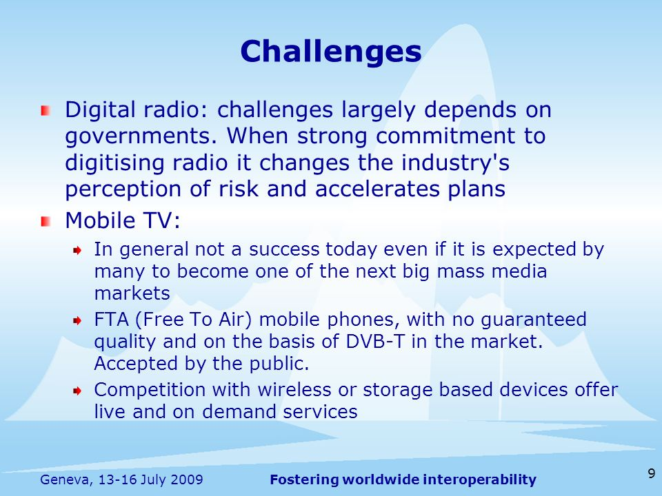 Fostering worldwide interoperability 9 Geneva, 13-16 July 2009 Digital radio: challenges largely depends on governments. When strong commitment to dig