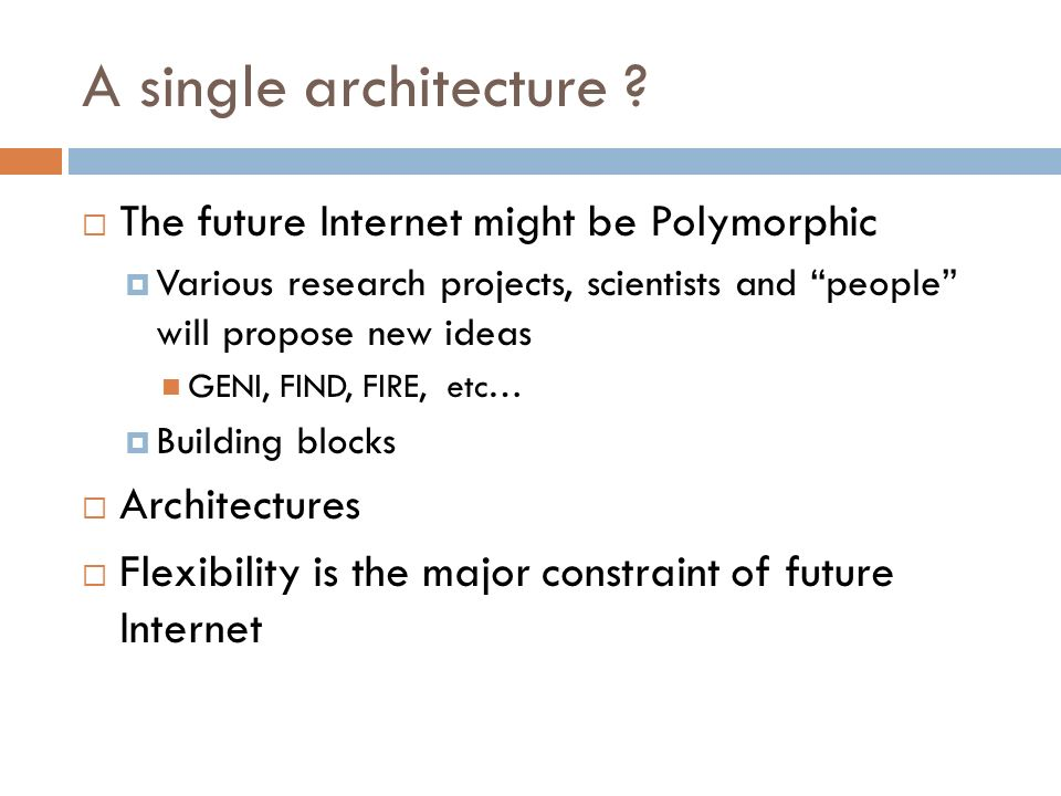 A single architecture ? The future Internet might be Polymorphic Various research projects, scientists and people will propose new ideas GENI, FIND, F