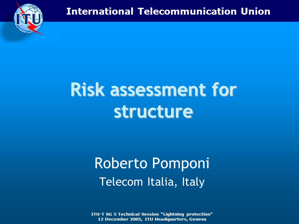 International Telecommunication Union ITU-T SG 5 Technical Session Lightning protection 12 December 2005, ITU Headquarters, Geneva Risk assessment for structure Roberto Pomponi Telecom Italia, Italy