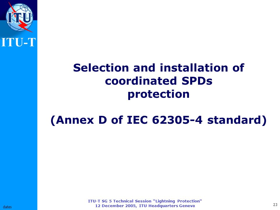 ITU-T ITU-T SG 5 Technical Session Lightning Protection 12 December 2005, ITU Headquarters Geneva 23 dates Selection and installation of coordinated SPDs protection (Annex D of IEC 62305-4 standard)