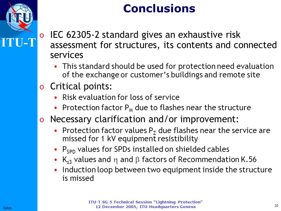 ITU-T ITU-T SG 5 Technical Session Lightning Protection 12 December 2005, ITU Headquarters Geneva 30 dates Conclusions o IEC 62305-2 standard gives an exhaustive risk assessment for structures, its contents and connected services This standard should be used for protection need evaluation of the exchange or customers buildings and remote site o Critical points: Risk evaluation for loss of service Protection factor P M due to flashes near the structure o Necessary clarification and/or improvement: Protection factor values P Z due flashes near the service are missed for 1 kV equipment resistibility P SPD values for SPDs installed on shielded cables K s3 values and and factors of Recommendation K.56 Induction loop between two equipment inside the structure is missed