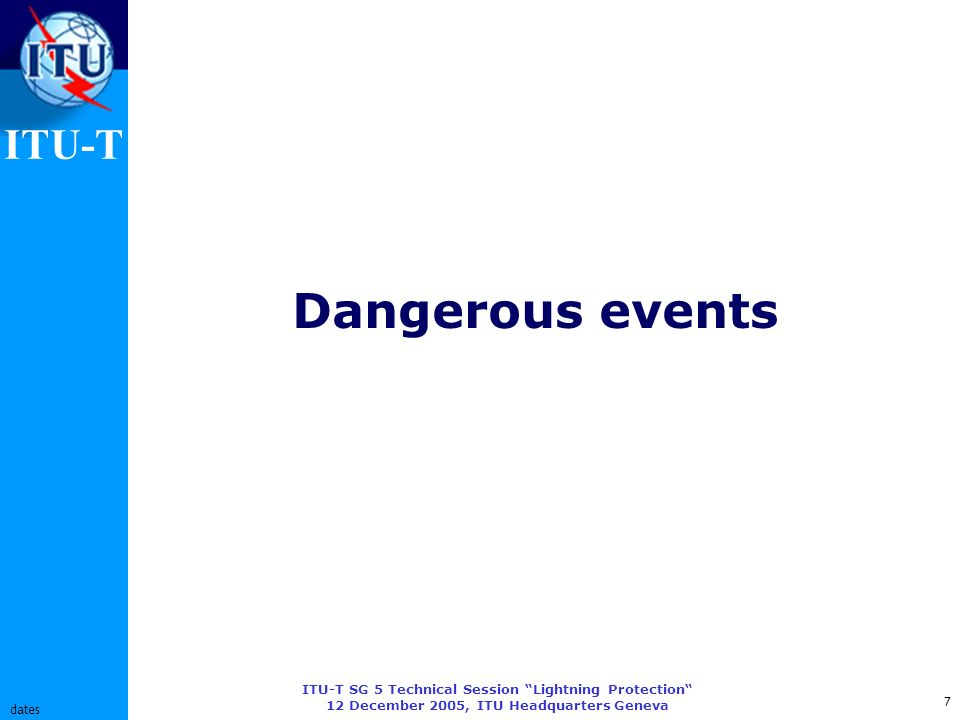 ITU-T ITU-T SG 5 Technical Session Lightning Protection 12 December 2005, ITU Headquarters Geneva 7 dates Dangerous events