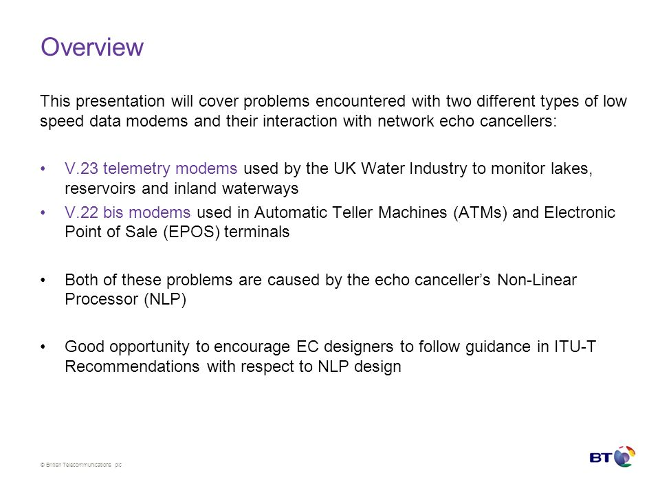 © British Telecommunications plc Overview This presentation will cover problems encountered with two different types of low speed data modems and their interaction with network echo cancellers: V.23 telemetry modems used by the UK Water Industry to monitor lakes, reservoirs and inland waterways V.22 bis modems used in Automatic Teller Machines (ATMs) and Electronic Point of Sale (EPOS) terminals Both of these problems are caused by the echo cancellers Non-Linear Processor (NLP) Good opportunity to encourage EC designers to follow guidance in ITU-T Recommendations with respect to NLP design