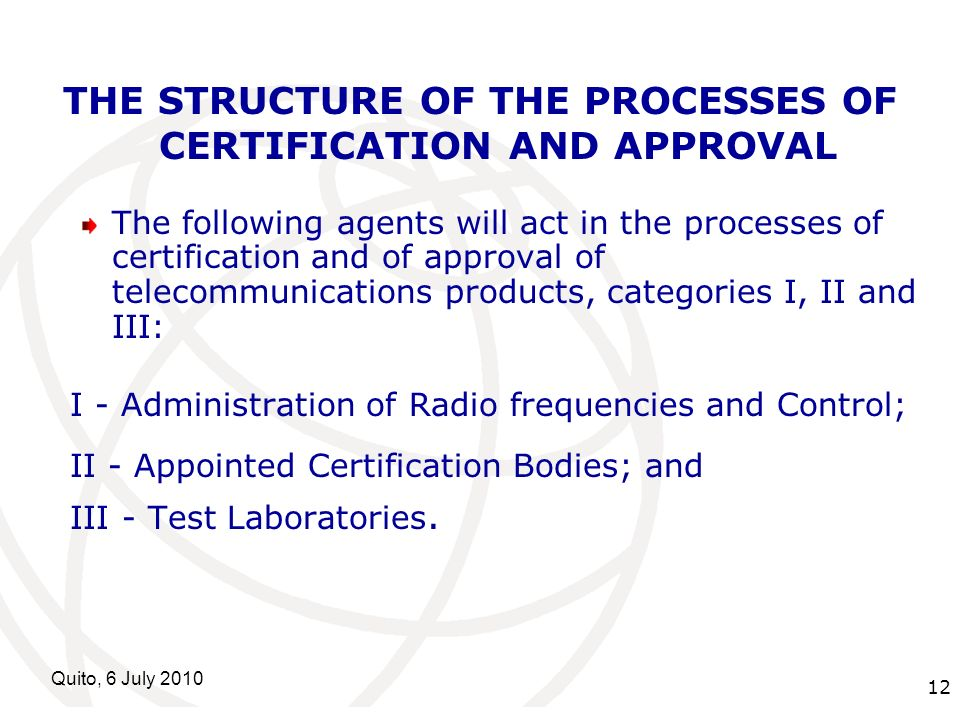 International Telecommunication Union Quito, 6 July 2010 12 THE STRUCTURE OF THE PROCESSES OF CERTIFICATION AND APPROVAL The following agents will act