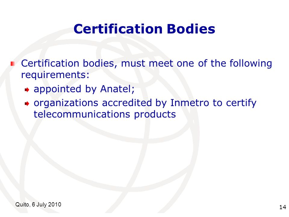 International Telecommunication Union Quito, 6 July Certification Bodies Certification bodies, must meet one of the following requirements: appointed by Anatel; organizations accredited by Inmetro to certify telecommunications products