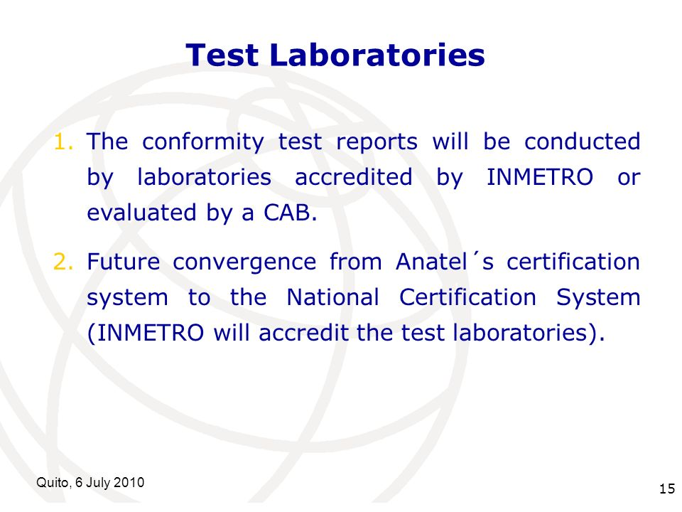 International Telecommunication Union Quito, 6 July 2010 15 Test Laboratories 1.The conformity test reports will be conducted by laboratories accredit