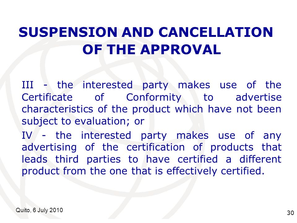 International Telecommunication Union Quito, 6 July 2010 30 SUSPENSION AND CANCELLATION OF THE APPROVAL III - the interested party makes use of the Ce