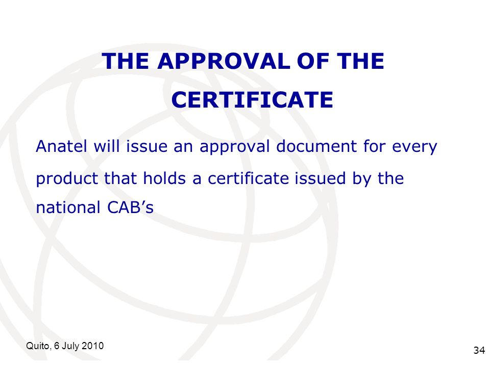 International Telecommunication Union Quito, 6 July 2010 34 THE APPROVAL OF THE CERTIFICATE Anatel will issue an approval document for every product t