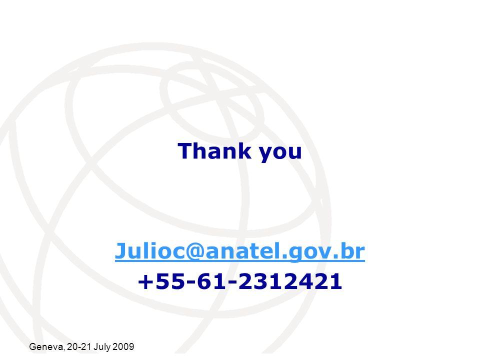 International Telecommunication Union Geneva, 20-21 July 2009 Thank you Julioc@anatel.gov.br +55-61-2312421