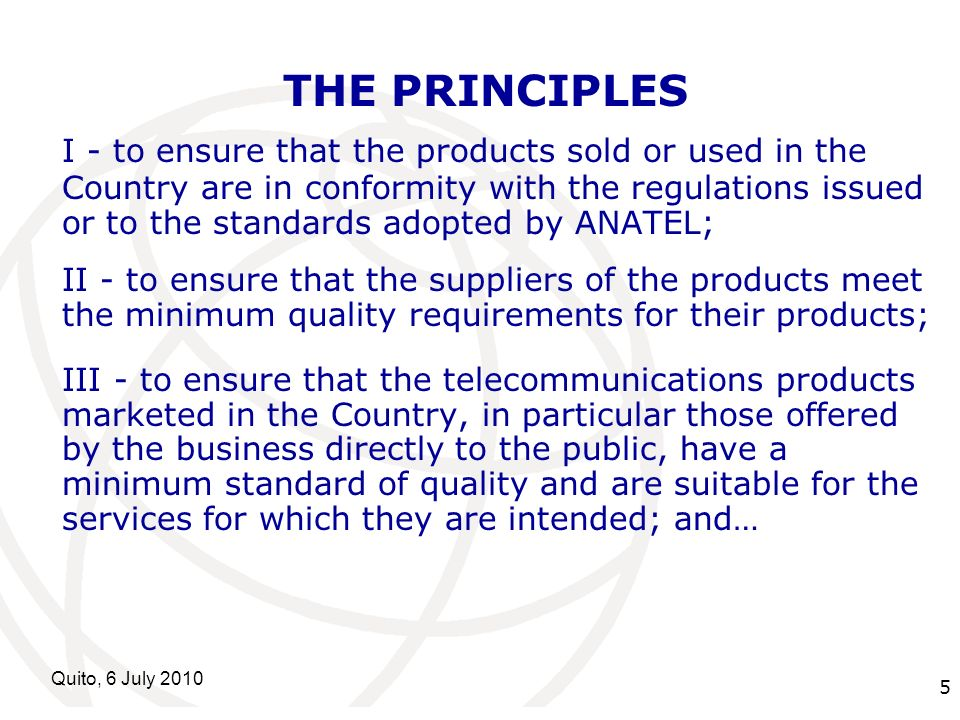 International Telecommunication Union Quito, 6 July THE PRINCIPLES I - to ensure that the products sold or used in the Country are in conformity with the regulations issued or to the standards adopted by ANATEL; II - to ensure that the suppliers of the products meet the minimum quality requirements for their products; III - to ensure that the telecommunications products marketed in the Country, in particular those offered by the business directly to the public, have a minimum standard of quality and are suitable for the services for which they are intended; and…