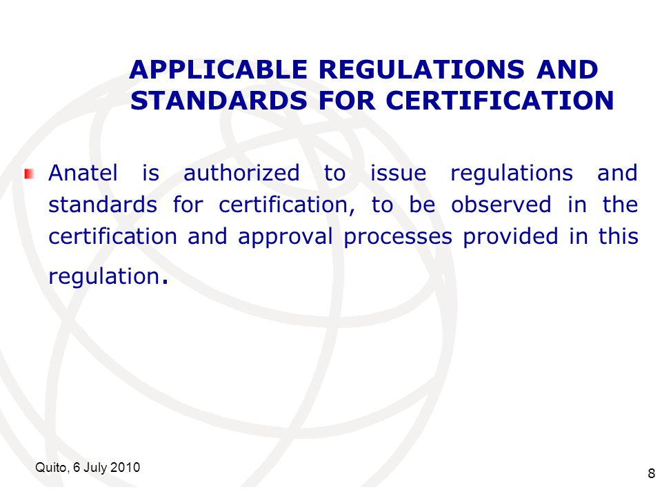 International Telecommunication Union Quito, 6 July APPLICABLE REGULATIONS AND STANDARDS FOR CERTIFICATION Anatel is authorized to issue regulations and standards for certification, to be observed in the certification and approval processes provided in this regulation.