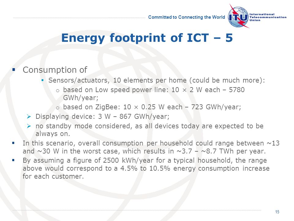Committed to Connecting the World Energy footprint of ICT – 5 Consumption of Sensors/actuators, 10 elements per home (could be much more): o based on Low speed power line: 10 × 2 W each – 5780 GWh/year; o based on ZigBee: 10 × 0.25 W each – 723 GWh/year; Displaying device: 3 W – 867 GWh/year; no standby mode considered, as all devices today are expected to be always on.
