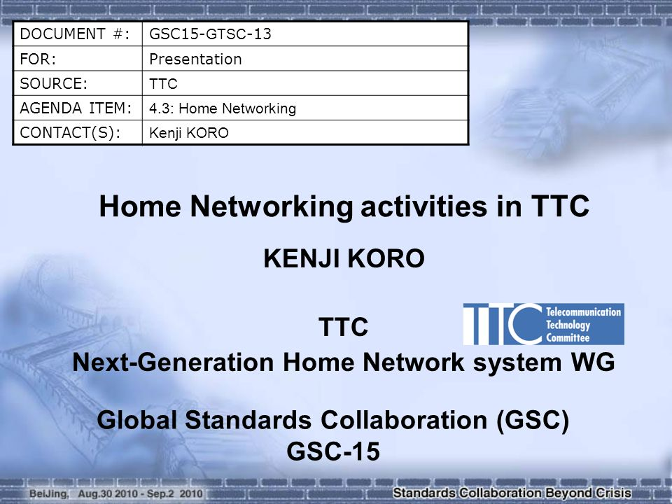 DOCUMENT #:GSC15- GTSC -13 FOR:Presentation SOURCE: TTC AGENDA ITEM: 4.3: Home Networking CONTACT(S): Kenji KORO Home Networking activities in TTC KENJI KORO TTC Next-Generation Home Network system WG Global Standards Collaboration (GSC) GSC-15