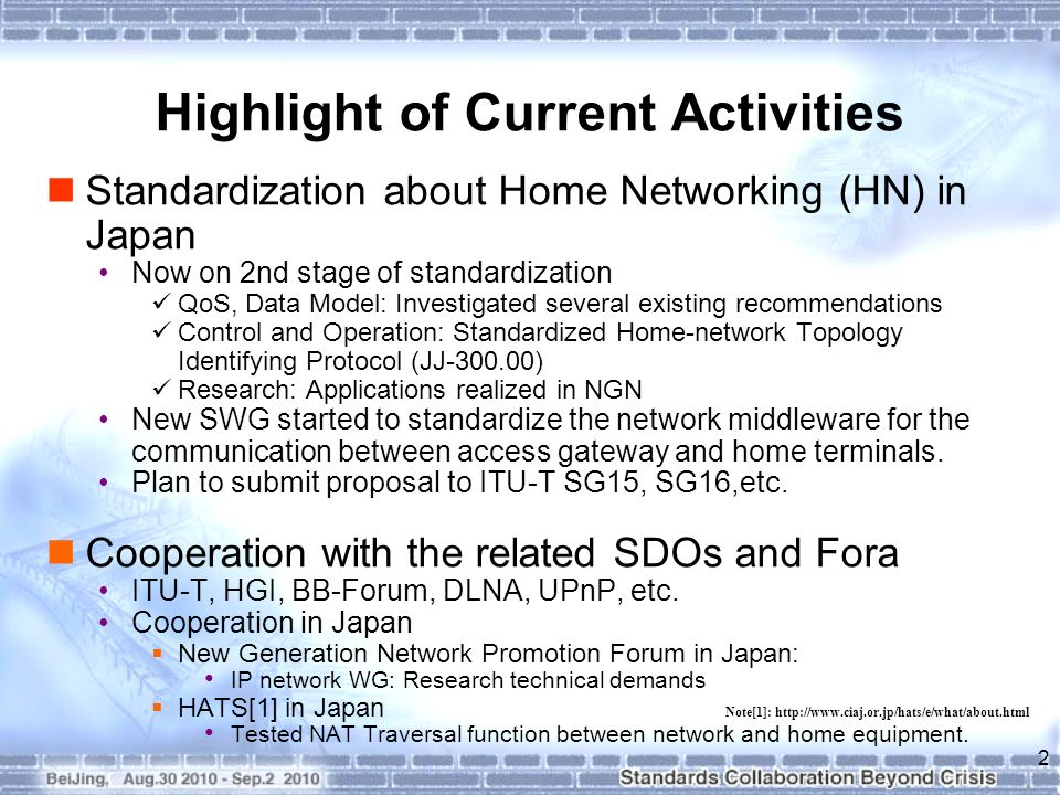 Highlight of Current Activities Standardization about Home Networking (HN) in Japan Now on 2nd stage of standardization QoS, Data Model: Investigated several existing recommendations Control and Operation: Standardized Home-network Topology Identifying Protocol (JJ ) Research: Applications realized in NGN New SWG started to standardize the network middleware for the communication between access gateway and home terminals.