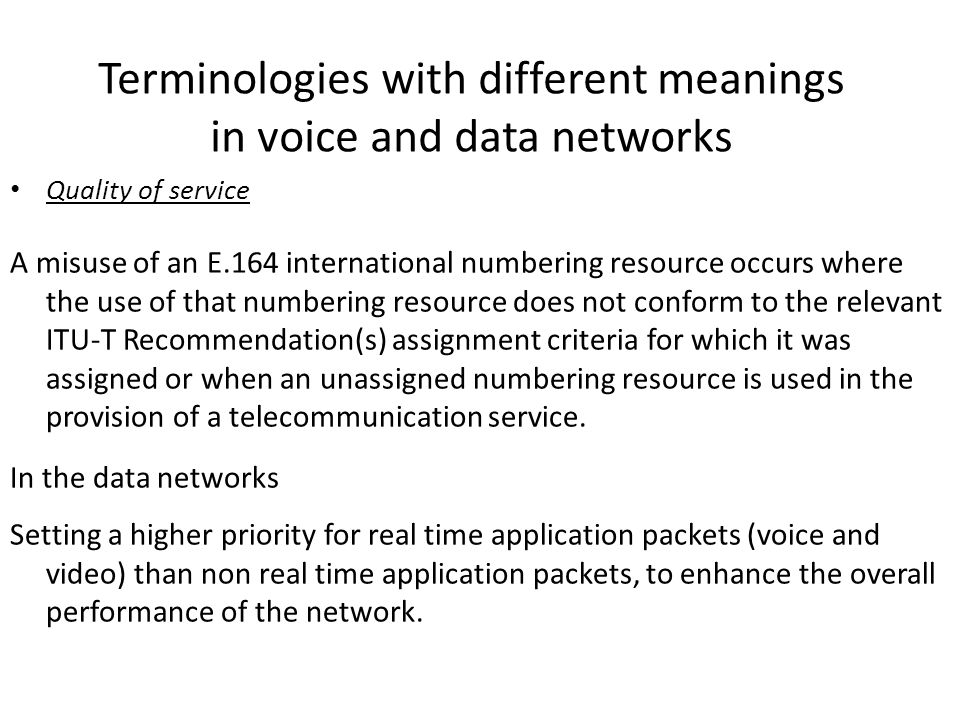 Terminologies with different meanings in voice and data networks Quality of service A misuse of an E.164 international numbering resource occurs where the use of that numbering resource does not conform to the relevant ITU-T Recommendation(s) assignment criteria for which it was assigned or when an unassigned numbering resource is used in the provision of a telecommunication service.