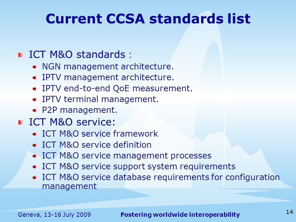 Fostering worldwide interoperability 14 Geneva, 13-16 July 2009 Current CCSA standards list ICT M&O standards NGN management architecture. IPTV manage
