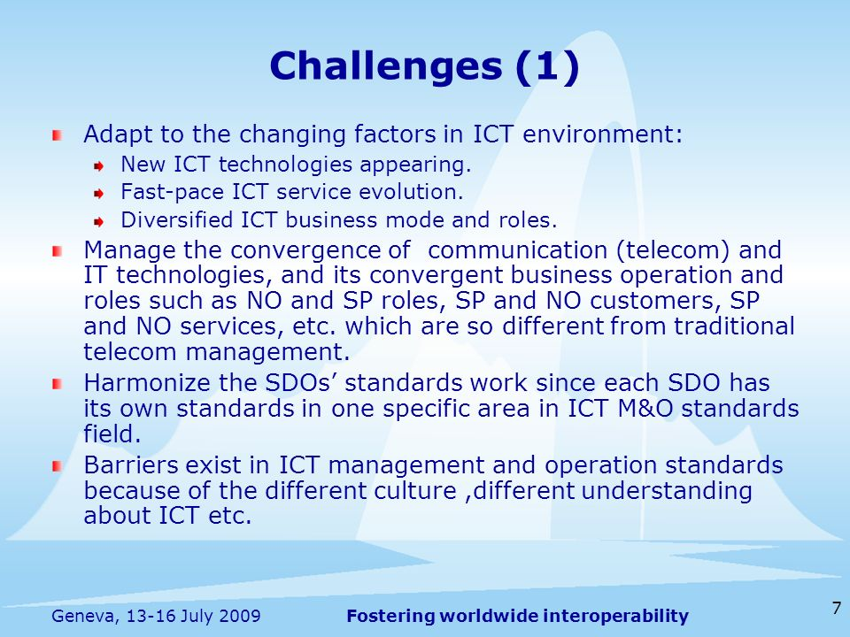 Fostering worldwide interoperability 7 Geneva, 13-16 July 2009 Adapt to the changing factors in ICT environment: New ICT technologies appearing.