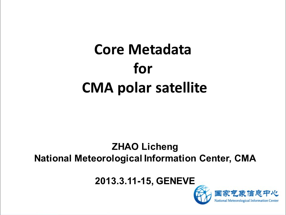 Core Metadata for CMA polar satellite ZHAO Licheng National Meteorological Information Center, CMA 2013.3.11-15, GENEVE