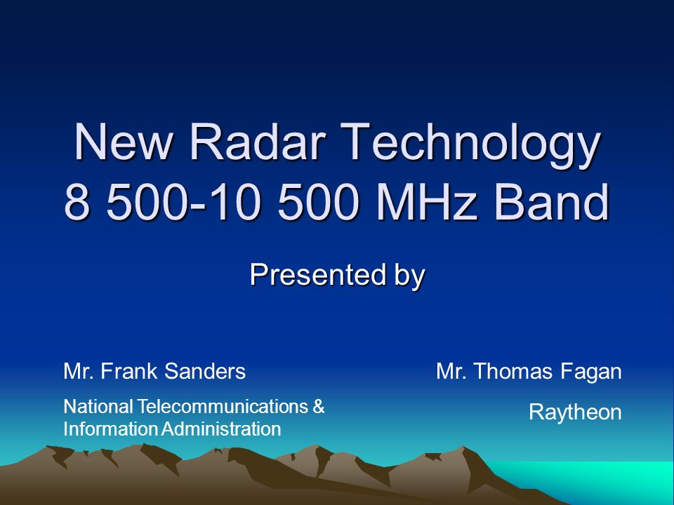 New Radar Technology 8 500-10 500 MHz Band Presented by Mr. Frank Sanders National Telecommunications & Information Administration Mr. Thomas Fagan Ra