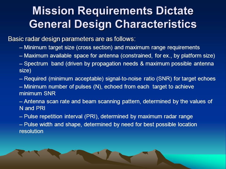 Mission Requirements Dictate General Design Characteristics Basic radar design parameters are as follows: – Minimum target size (cross section) and ma