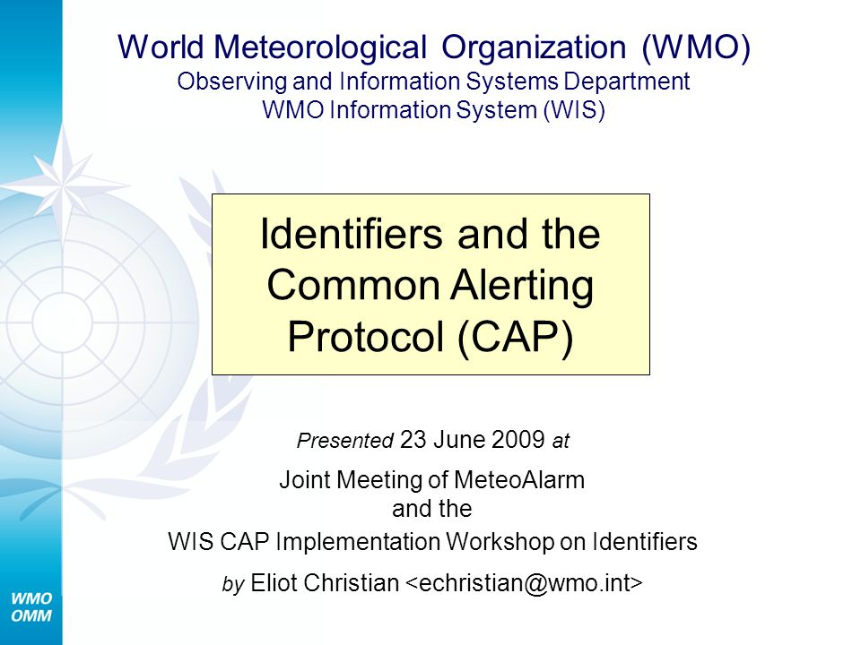 June 23, 2009Common Alerting Protocol (CAP) 22 References CAP flyer http://www.wmo.int/pages/prog/www/ISS/Meetings/ WIS-CAP_Geneva2008/flyer2008.doc CAP Implementation Workshop on Identifiers http://www.wmo.int/pages/prog/www/ISS/Meetings/ WIS-CAP_Geneva2009/DocPlan.html OASIS Emergency Management TC http://www.oasis-open.org/committees/emergency Contact Eliot Christian
