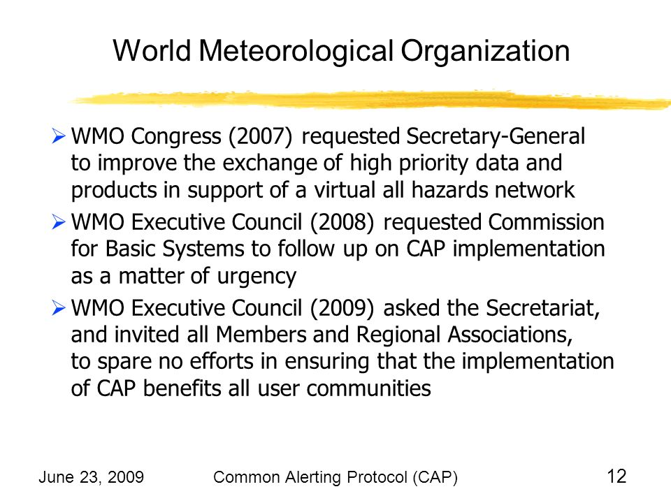 June 23, 2009Common Alerting Protocol (CAP) 12 WMO Congress (2007) requested Secretary-General to improve the exchange of high priority data and products in support of a virtual all hazards network WMO Executive Council (2008) requested Commission for Basic Systems to follow up on CAP implementation as a matter of urgency WMO Executive Council (2009) asked the Secretariat, and invited all Members and Regional Associations, to spare no efforts in ensuring that the implementation of CAP benefits all user communities World Meteorological Organization